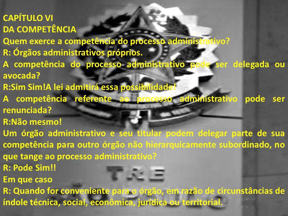 CAPÍTULO VI DA COMPETÊNCIA Quem exerce a competência do processo administrativo? R: Órgãos administrativos próprios. A competência do processo adminis