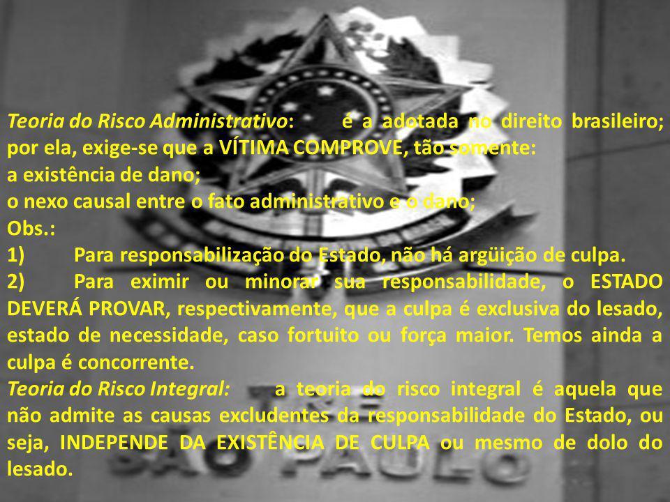 Teoria do Risco Administrativo:é a adotada no direito brasileiro; por ela, exige-se que a VÍTIMA COMPROVE, tão somente: a existência de dano; o nexo c