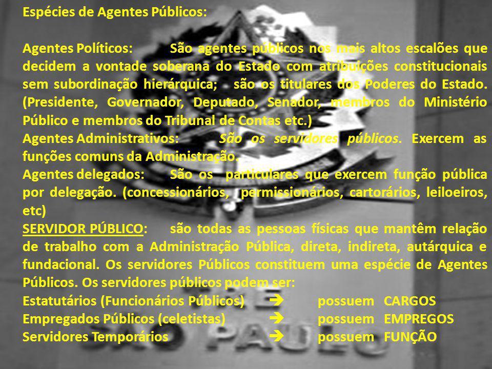 Espécies de Agentes Públicos: Agentes Políticos:São agentes públicos nos mais altos escalões que decidem a vontade soberana do Estado com atribuições