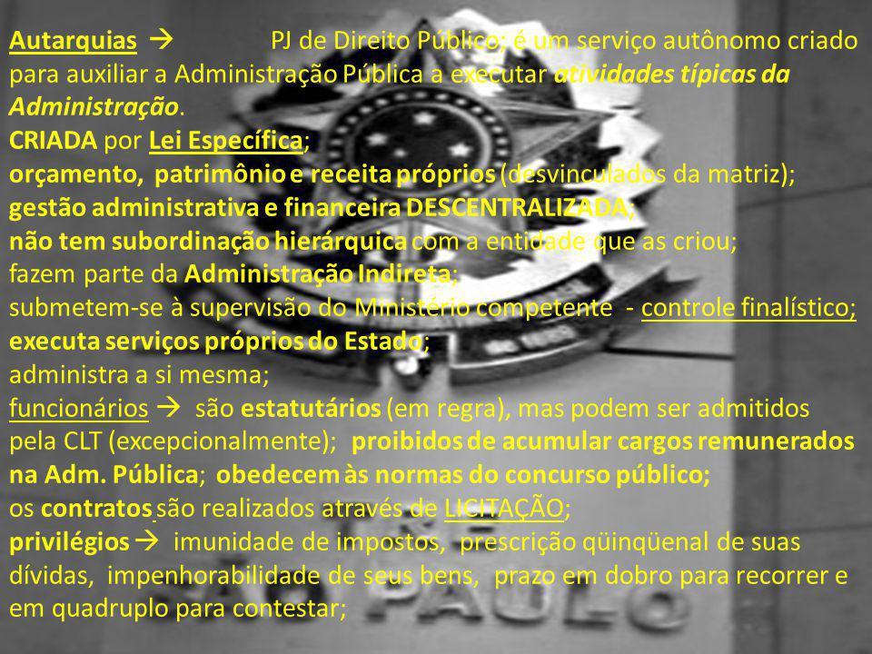 Autarquias  PJ de Direito Público; é um serviço autônomo criado para auxiliar a Administração Pública a executar atividades típicas da Administração.
