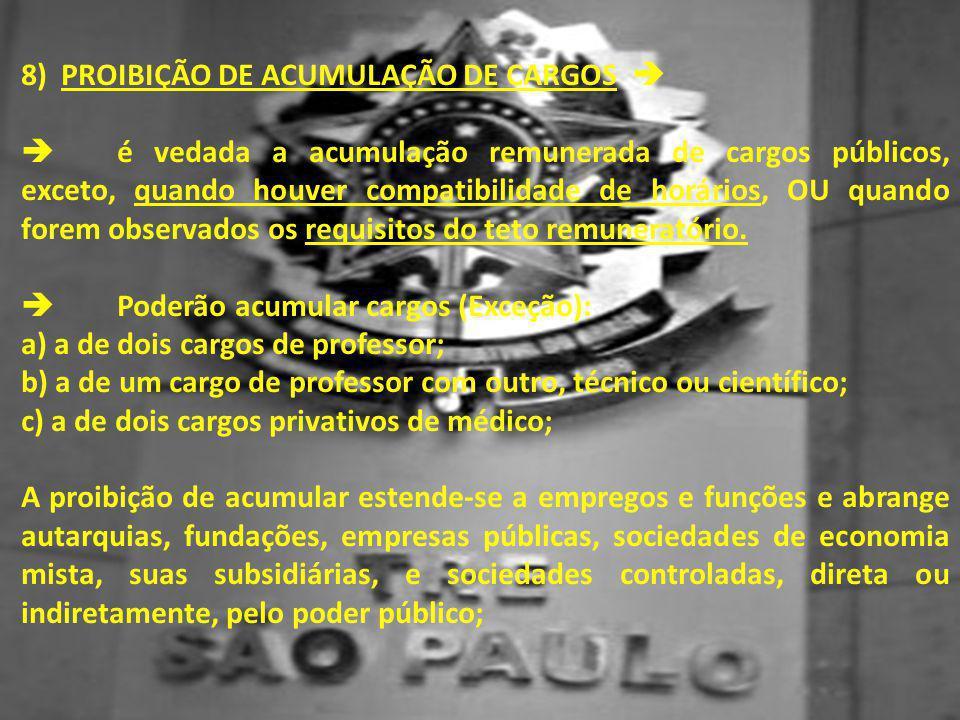8) PROIBIÇÃO DE ACUMULAÇÃO DE CARGOS   é vedada a acumulação remunerada de cargos públicos, exceto, quando houver compatibilidade de horários, OU qu