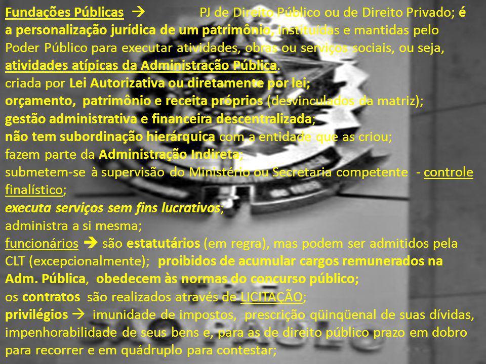 Fundações Públicas  PJ de Direito Público ou de Direito Privado; é a personalização jurídica de um patrimônio, instituídas e mantidas pelo Poder Públ