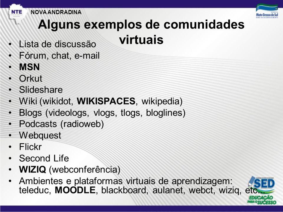 Alguns exemplos de comunidades virtuais •Lista de discussão •Fórum, chat, e-mail •MSN •Orkut •Slideshare •Wiki (wikidot, WIKISPACES, wikipedia) •Blogs (videologs, vlogs, tlogs, bloglines) •Podcasts (radioweb) •Webquest •Flickr •Second Life •WIZIQ (webconferência) •Ambientes e plataformas virtuais de aprendizagem: teleduc, MOODLE, blackboard, aulanet, webct, wiziq, etc...