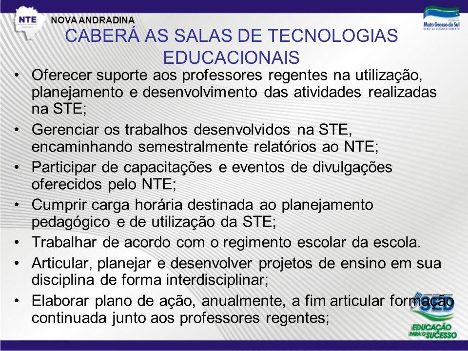 CABERÁ AOS PROFESSORES REGENTES •Planejar e desenvolver atividades na STE, objetivando a efetividade e eficácia do processo de ensino e aprendizagem; •Fazer registro das atividades desenvolvidas com as tecnologias educacionais; •Responsabilizar-se pelo desenvolvimento das atividades na STE; •Participar das capacitações e eventos oferecidos pelo NTE  STE; •Manter-se em processo de formação contínua; NOVA ANDRADINA