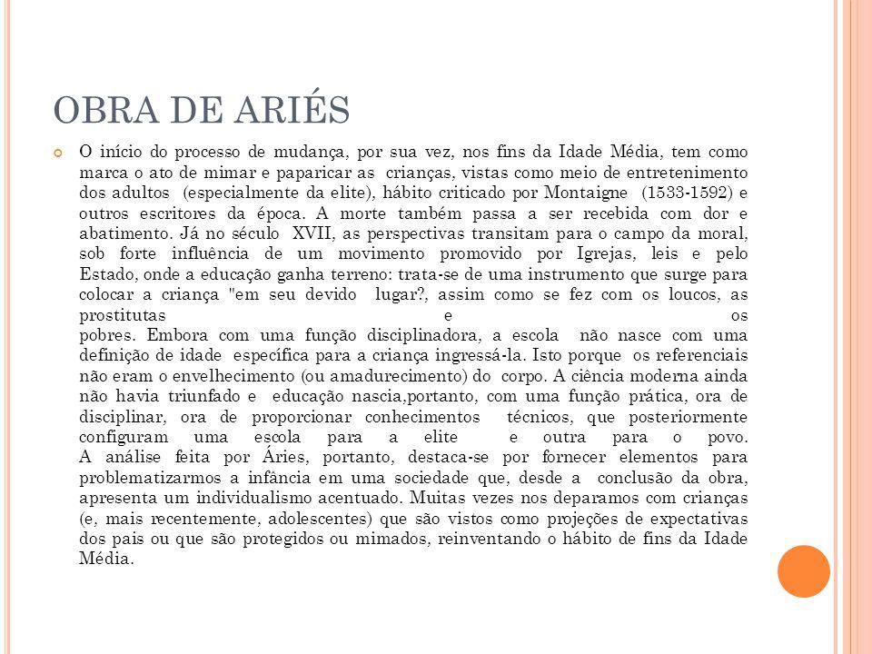 OBRA DE ARIÉS O início do processo de mudança, por sua vez, nos fins da Idade Média, tem como marca o ato de mimar e paparicar as crianças, vistas como meio de entretenimento dos adultos (especialmente da elite), hábito criticado por Montaigne (1533-1592) e outros escritores da época.