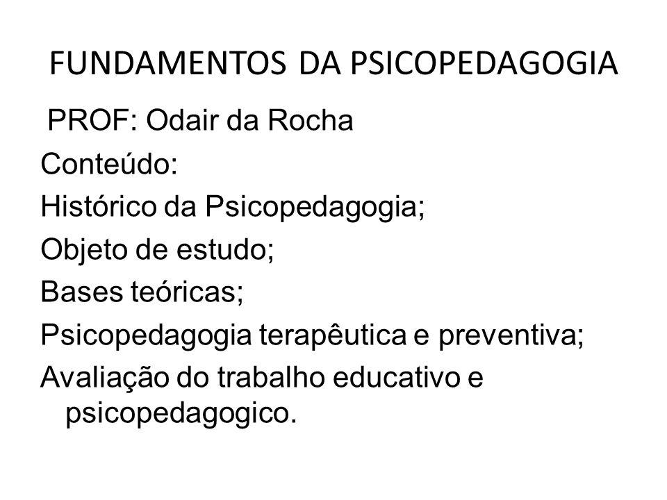FUNDAMENTOS DA PSICOPEDAGOGIA PROF: Odair da Rocha Conteúdo: Histórico da Psicopedagogia; Objeto de estudo; Bases teóricas; Psicopedagogia terapêutica