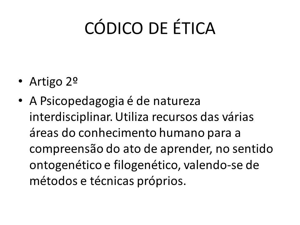 CÓDICO DE ÉTICA • Artigo 2º • A Psicopedagogia é de natureza interdisciplinar. Utiliza recursos das várias áreas do conhecimento humano para a compree