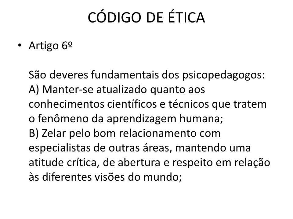 CÓDIGO DE ÉTICA • Artigo 6º São deveres fundamentais dos psicopedagogos: A) Manter-se atualizado quanto aos conhecimentos científicos e técnicos que t