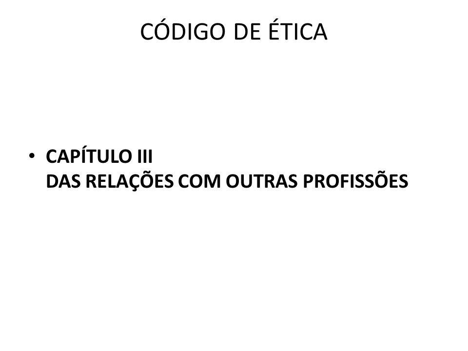 CÓDIGO DE ÉTICA • CAPÍTULO III DAS RELAÇÕES COM OUTRAS PROFISSÕES