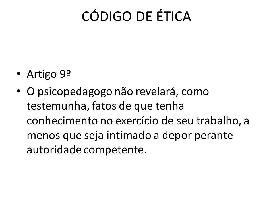 CÓDIGO DE ÉTICA • Artigo 9º • O psicopedagogo não revelará, como testemunha, fatos de que tenha conhecimento no exercício de seu trabalho, a menos que