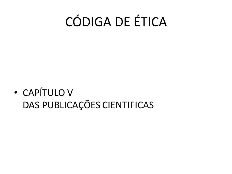 CÓDIGA DE ÉTICA • CAPÍTULO V DAS PUBLICAÇÕES CIENTIFICAS