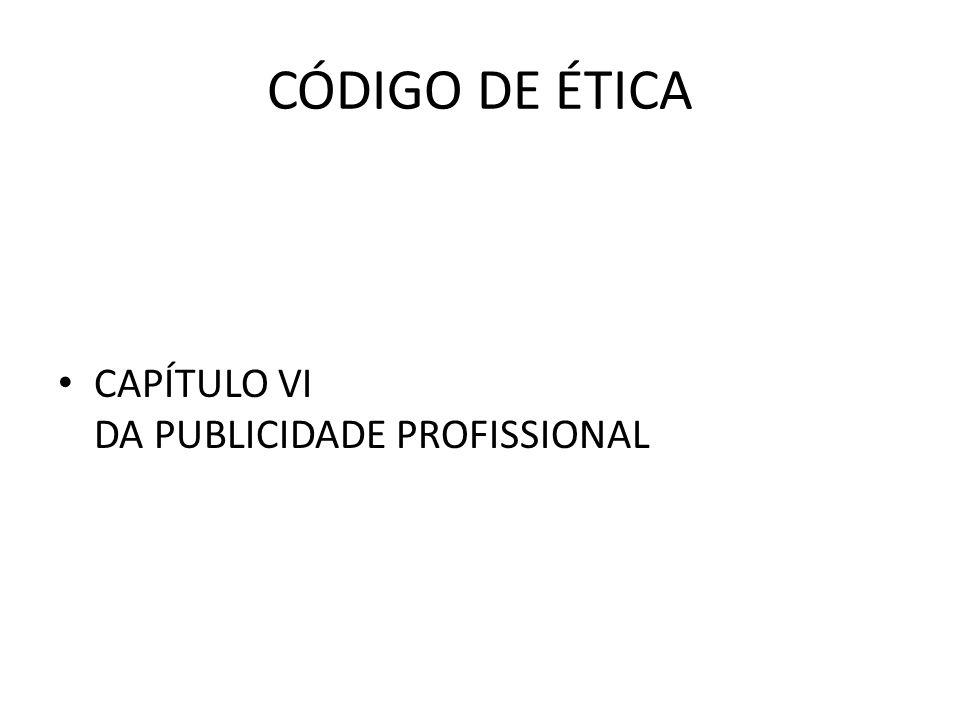 CÓDIGO DE ÉTICA • CAPÍTULO VI DA PUBLICIDADE PROFISSIONAL