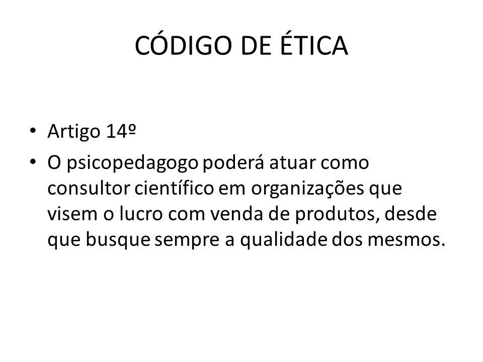CÓDIGO DE ÉTICA • Artigo 14º • O psicopedagogo poderá atuar como consultor científico em organizações que visem o lucro com venda de produtos, desde q