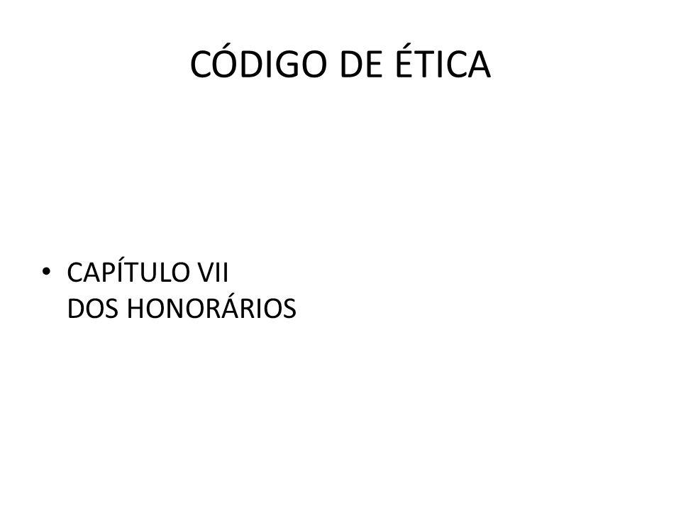CÓDIGO DE ÉTICA • CAPÍTULO VII DOS HONORÁRIOS