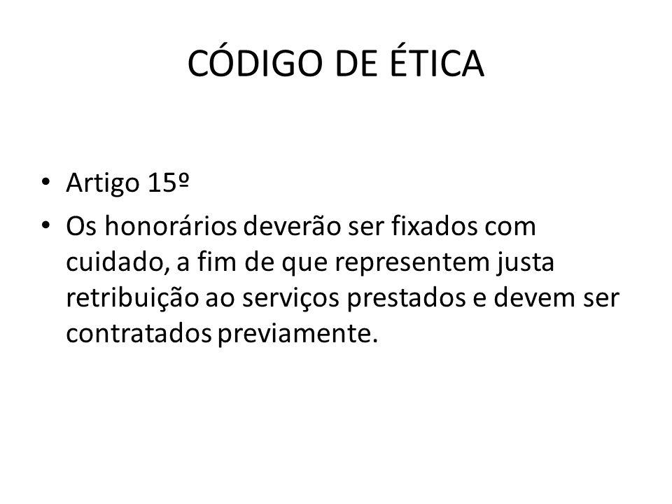 CÓDIGO DE ÉTICA • Artigo 15º • Os honorários deverão ser fixados com cuidado, a fim de que representem justa retribuição ao serviços prestados e devem