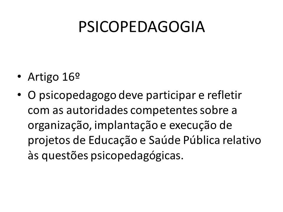 PSICOPEDAGOGIA • Artigo 16º • O psicopedagogo deve participar e refletir com as autoridades competentes sobre a organização, implantação e execução de