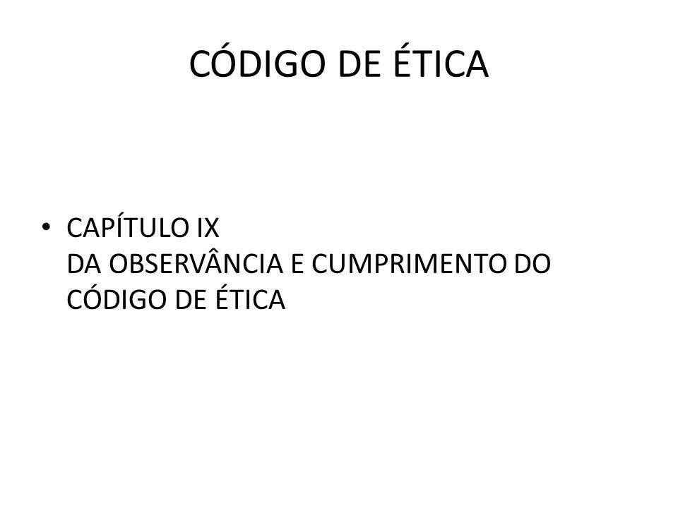 CÓDIGO DE ÉTICA • CAPÍTULO IX DA OBSERVÂNCIA E CUMPRIMENTO DO CÓDIGO DE ÉTICA