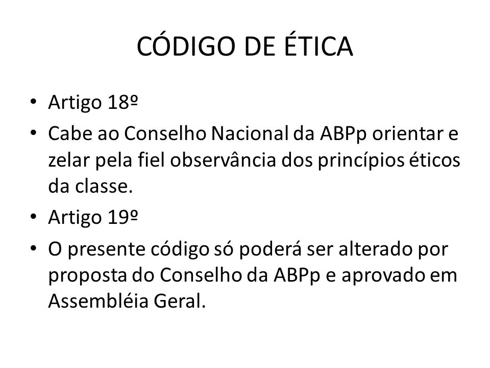 CÓDIGO DE ÉTICA • Artigo 18º • Cabe ao Conselho Nacional da ABPp orientar e zelar pela fiel observância dos princípios éticos da classe. • Artigo 19º