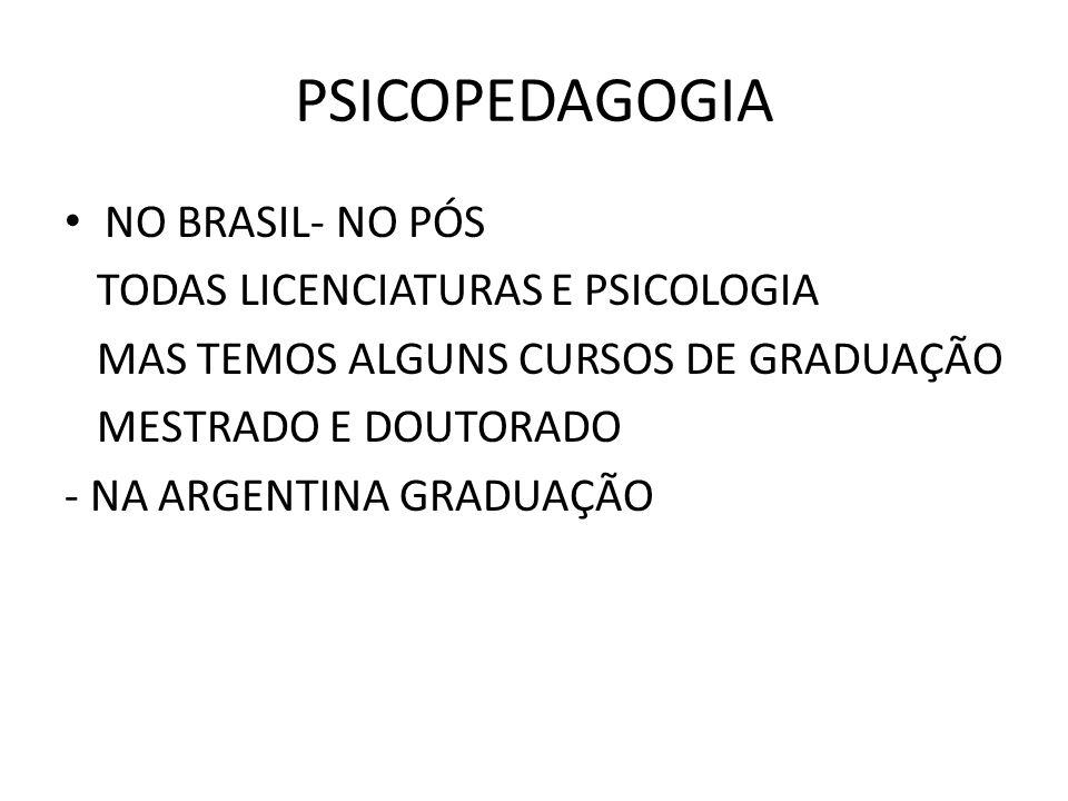 PSICOPEDAGOGIA • NO BRASIL- NO PÓS TODAS LICENCIATURAS E PSICOLOGIA MAS TEMOS ALGUNS CURSOS DE GRADUAÇÃO MESTRADO E DOUTORADO - NA ARGENTINA GRADUAÇÃO