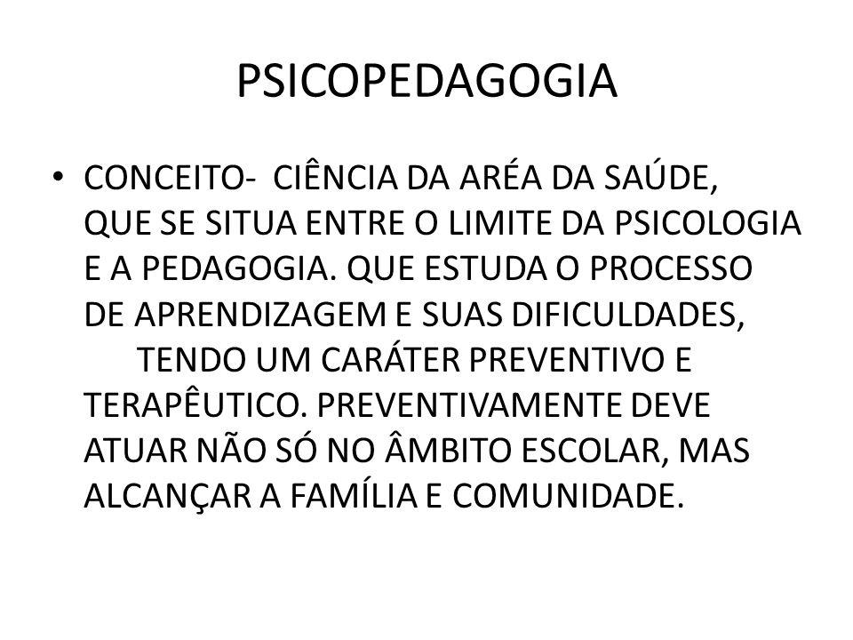 PSICOPEDAGOGIA • CONCEITO- CIÊNCIA DA ARÉA DA SAÚDE, QUE SE SITUA ENTRE O LIMITE DA PSICOLOGIA E A PEDAGOGIA. QUE ESTUDA O PROCESSO DE APRENDIZAGEM E