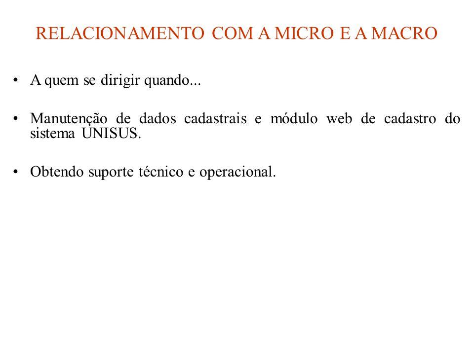 RELACIONAMENTO COM A MICRO E A MACRO •A quem se dirigir quando... •Manutenção de dados cadastrais e módulo web de cadastro do sistema UNISUS. •Obtendo