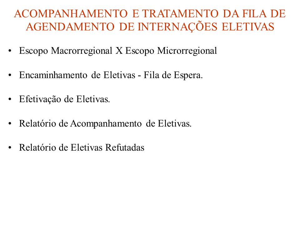 ACOMPANHAMENTO E TRATAMENTO DA FILA DE AGENDAMENTO DE INTERNAÇÕES ELETIVAS •Escopo Macrorregional X Escopo Microrregional •Encaminhamento de Eletivas - Fila de Espera.