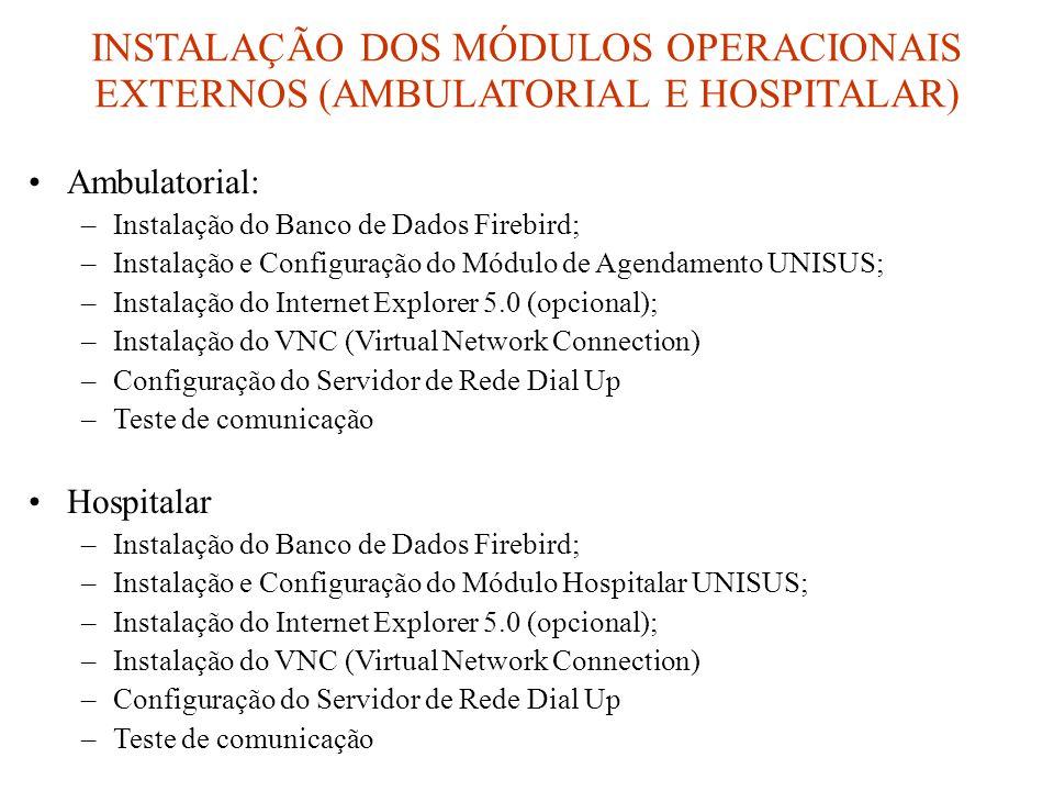 INSTALAÇÃO DOS MÓDULOS OPERACIONAIS EXTERNOS (AMBULATORIAL E HOSPITALAR) •Ambulatorial: –Instalação do Banco de Dados Firebird; –Instalação e Configuração do Módulo de Agendamento UNISUS; –Instalação do Internet Explorer 5.0 (opcional); –Instalação do VNC (Virtual Network Connection) –Configuração do Servidor de Rede Dial Up –Teste de comunicação •Hospitalar –Instalação do Banco de Dados Firebird; –Instalação e Configuração do Módulo Hospitalar UNISUS; –Instalação do Internet Explorer 5.0 (opcional); –Instalação do VNC (Virtual Network Connection) –Configuração do Servidor de Rede Dial Up –Teste de comunicação