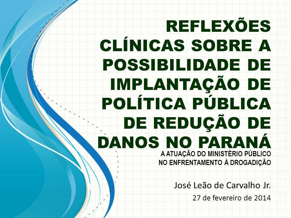 REFLEXÕES CLÍNICAS SOBRE A POSSIBILIDADE DE IMPLANTAÇÃO DE POLÍTICA PÚBLICA DE REDUÇÃO DE DANOS NO PARANÁ José Leão de Carvalho Jr. 27 de fevereiro de