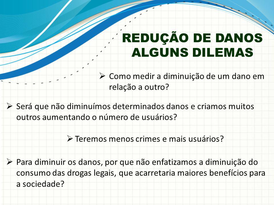 REDUÇÃO DE DANOS ALGUNS DILEMAS  Como medir a diminuição de um dano em relação a outro.
