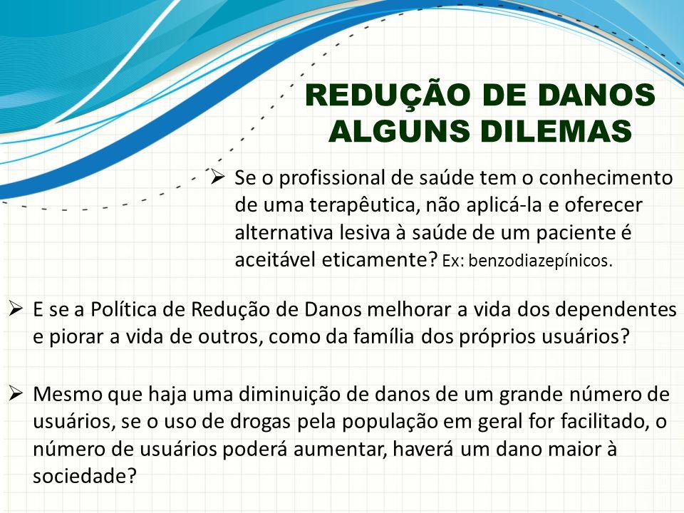 REDUÇÃO DE DANOS ALGUNS DILEMAS  Mesmo que haja uma diminuição de danos de um grande número de usuários, se o uso de drogas pela população em geral f