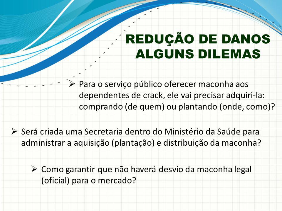 REDUÇÃO DE DANOS ALGUNS DILEMAS  Será criada uma Secretaria dentro do Ministério da Saúde para administrar a aquisição (plantação) e distribuição da maconha.