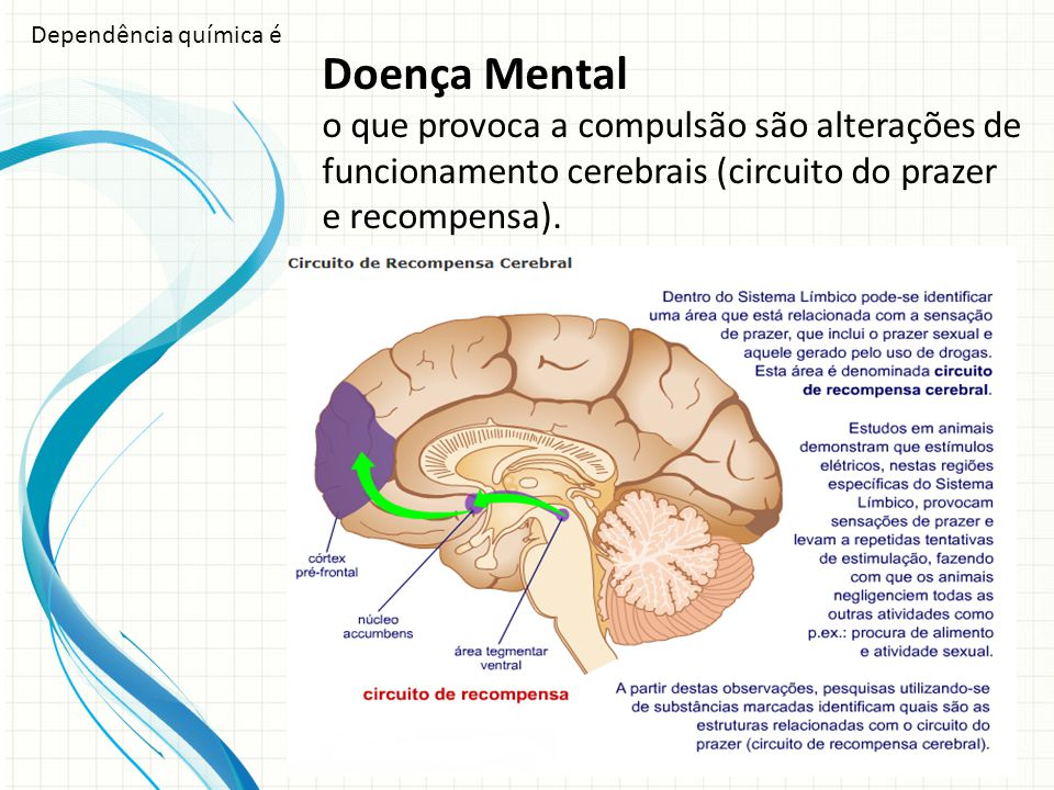 Doença Mental o que provoca a compulsão são alterações de funcionamento cerebrais (circuito do prazer e recompensa). Dependência química é