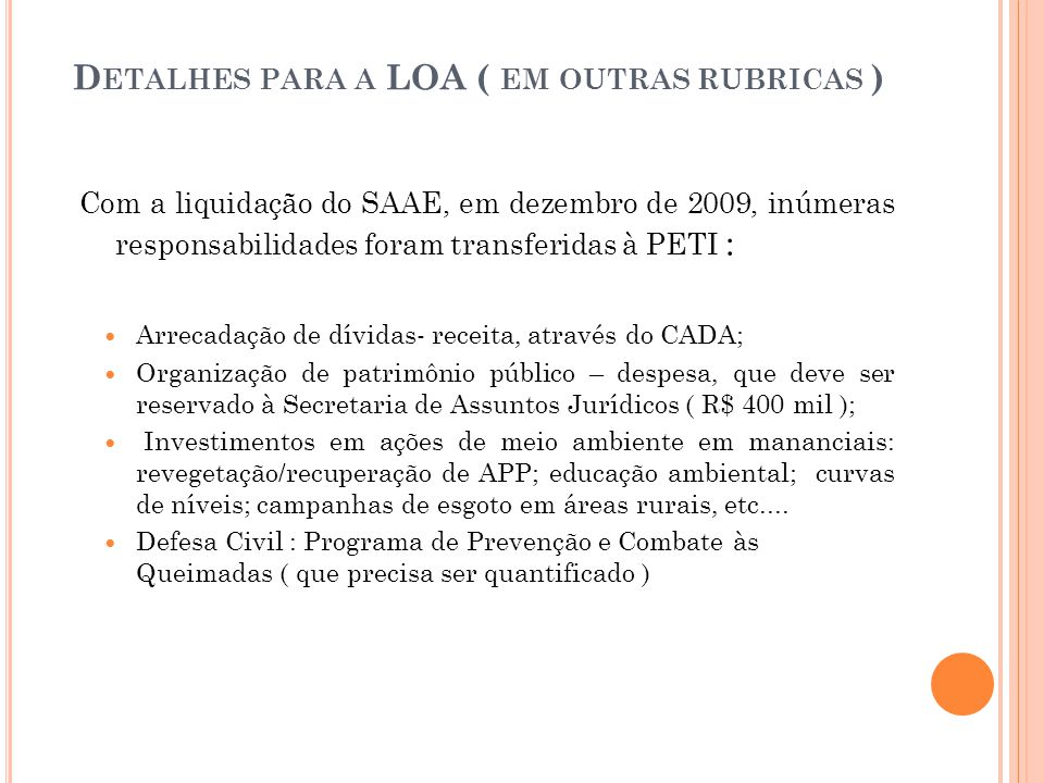 D ETALHES PARA A LOA ( EM OUTRAS RUBRICAS ) Com a liquidação do SAAE, em dezembro de 2009, inúmeras responsabilidades foram transferidas à PETI :  Arrecadação de dívidas- receita, através do CADA;  Organização de patrimônio público – despesa, que deve ser reservado à Secretaria de Assuntos Jurídicos ( R$ 400 mil );  Investimentos em ações de meio ambiente em mananciais: revegetação/recuperação de APP; educação ambiental; curvas de níveis; campanhas de esgoto em áreas rurais, etc....
