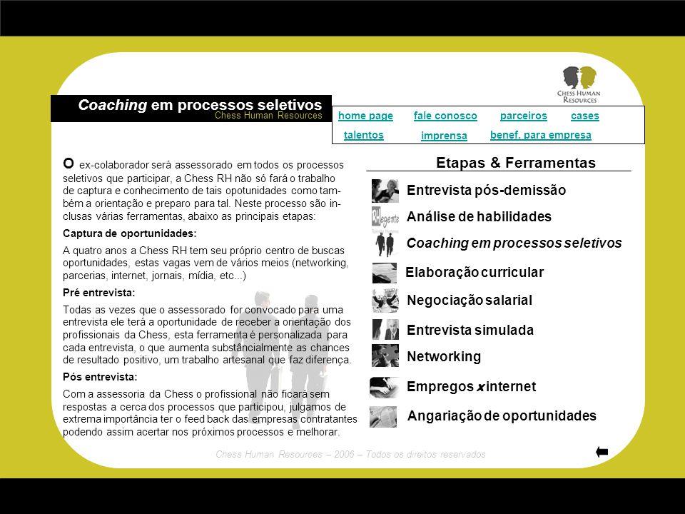 Chess Human Resources – 2006 – Todos os direitos reservados O processo de transição de carreira é momento de se avaliar o que o profissional pode agegar para o mercado, com isto o ex-colaborador é submetido a uma moderna avaliação de habilidades, usamos o RHegente teste que consegue transparecer as seguintes habilidades: - Flexibilidade – Criatividade – Liderança – Planejamento - Organização – Controle – Segurança – Sociabilidade - Comunicação – Contestação – Decisão – Mobilidade - Detalhismo – Afetividade – Emotividade – Motivação - Agressividade – Tônus – Concentração – Rapidez C om tal ferramenta estaremos aptos para poder progredir para o processo de mapeamento de mercado, e busca de oportunidades.
