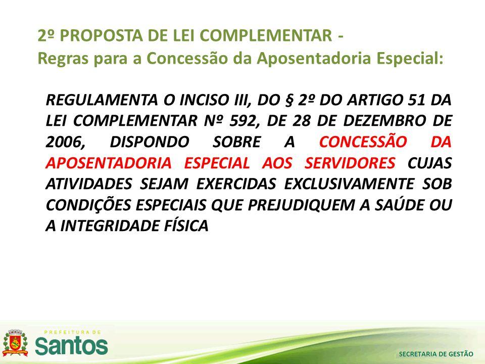 2º PROPOSTA DE LEI COMPLEMENTAR - Regras para a Concessão da Aposentadoria Especial: REGULAMENTA O INCISO III, DO § 2º DO ARTIGO 51 DA LEI COMPLEMENTAR Nº 592, DE 28 DE DEZEMBRO DE 2006, DISPONDO SOBRE A CONCESSÃO DA APOSENTADORIA ESPECIAL AOS SERVIDORES CUJAS ATIVIDADES SEJAM EXERCIDAS EXCLUSIVAMENTE SOB CONDIÇÕES ESPECIAIS QUE PREJUDIQUEM A SAÚDE OU A INTEGRIDADE FÍSICA
