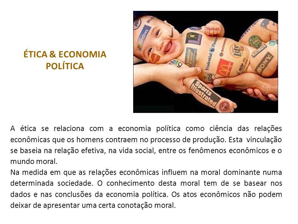 ÉTICA & ECONOMIA POLÍTICA A ética se relaciona com a economia política como ciência das relações econômicas que os homens contraem no processo de produção.