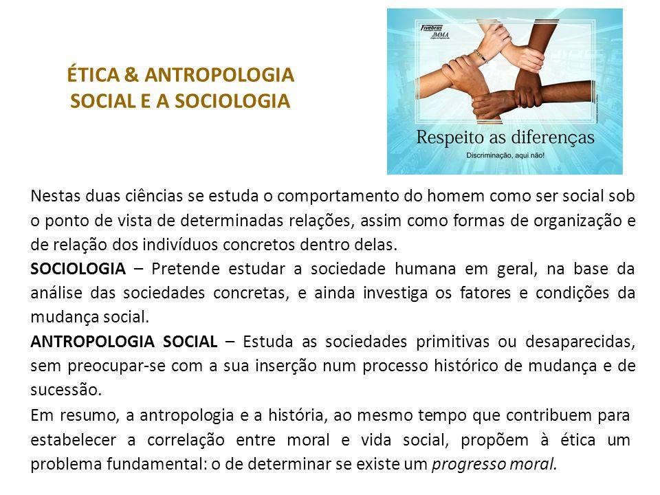 ÉTICA & ANTROPOLOGIA SOCIAL E A SOCIOLOGIA Nestas duas ciências se estuda o comportamento do homem como ser social sob o ponto de vista de determinadas relações, assim como formas de organização e de relação dos indivíduos concretos dentro delas.