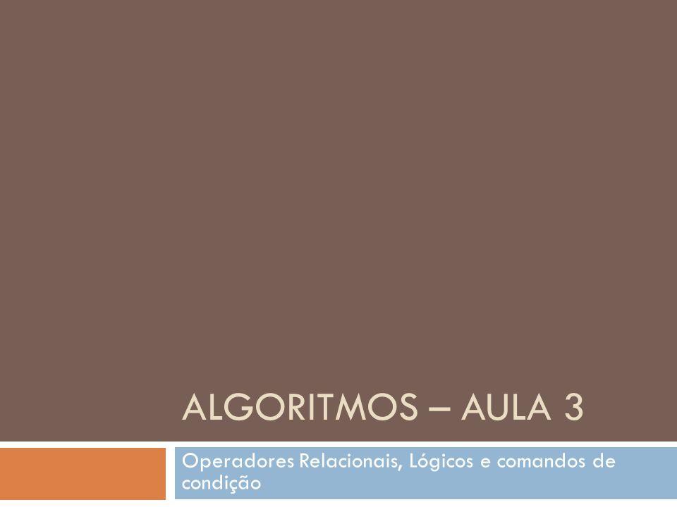 ALGORITMOS – AULA 3 Operadores Relacionais, Lógicos e comandos de condição