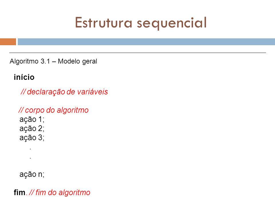 Estrutura sequencial início // declaração de variáveis // corpo do algoritmo ação 1; ação 2; ação 3;. ação n; fim. // fim do algoritmo Algoritmo 3.1 –
