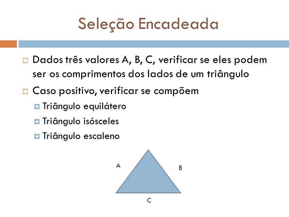 Seleção Encadeada  Dados três valores A, B, C, verificar se eles podem ser os comprimentos dos lados de um triângulo  Caso positivo, verificar se co
