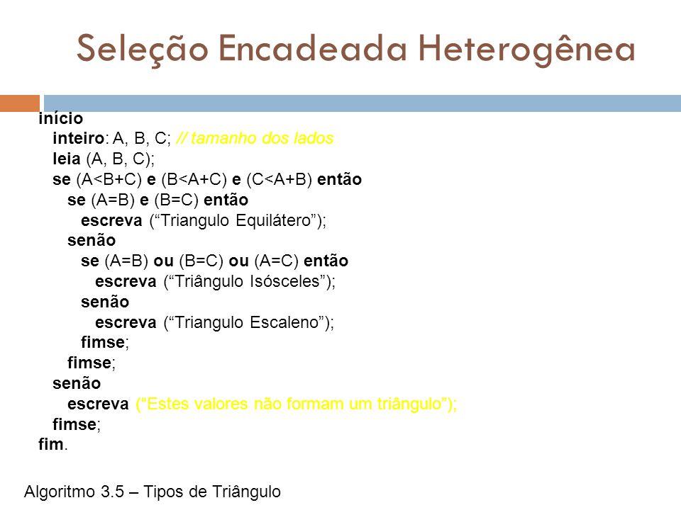 Seleção Encadeada Heterogênea início inteiro: A, B, C; // tamanho dos lados leia (A, B, C); se (A<B+C) e (B<A+C) e (C<A+B) então se (A=B) e (B=C) entã