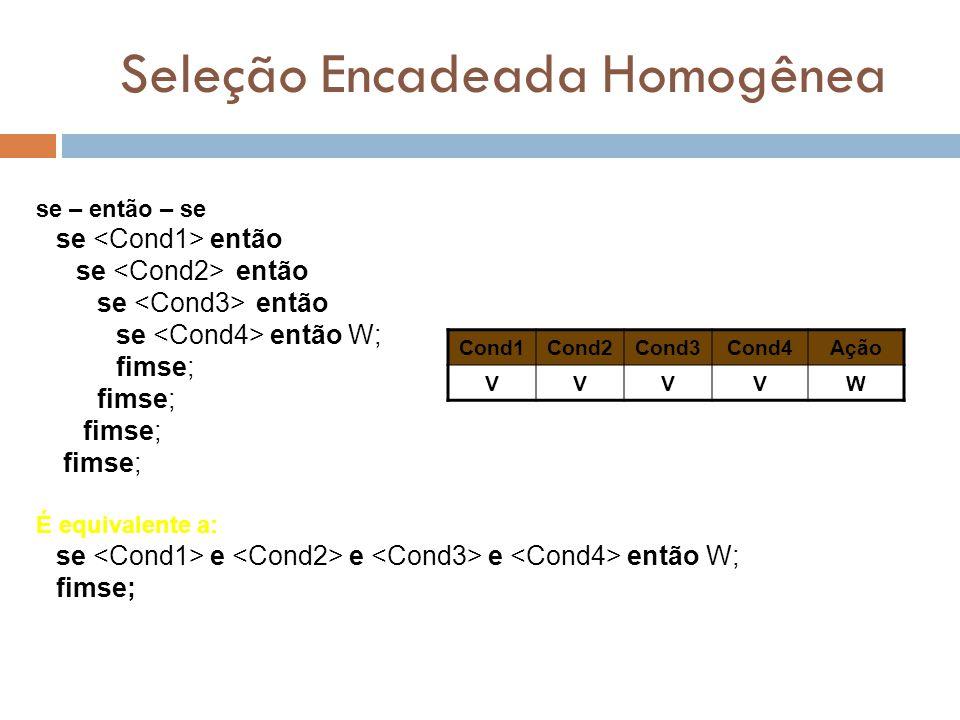 Seleção Encadeada Homogênea se – então – se se então se então W; fimse; É equivalente a: se e e e então W; fimse; Cond1Cond2Cond3Cond4Ação VVVVW