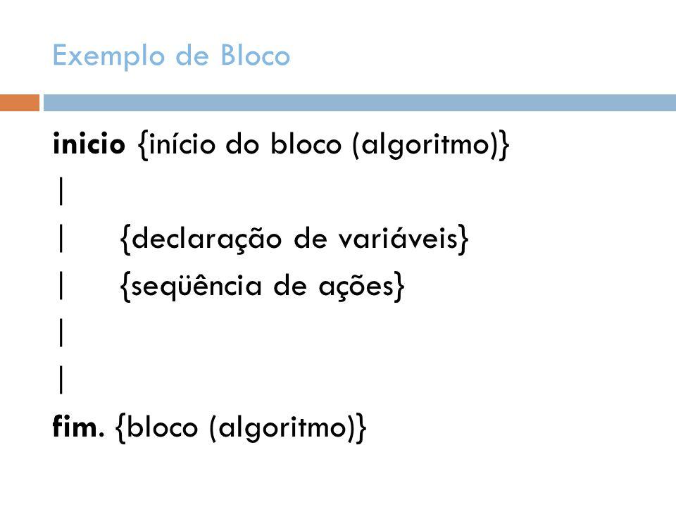 Exemplo de Bloco inicio {início do bloco (algoritmo)} | |{declaração de variáveis} |{seqüência de ações} | fim. {bloco (algoritmo)}