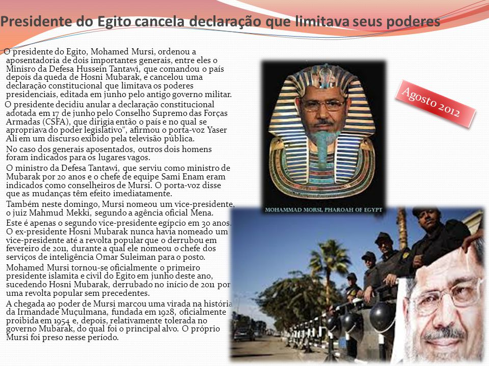 Presidente do Egito cancela declaração que limitava seus poderes O presidente do Egito, Mohamed Mursi, ordenou a aposentadoria de dois importantes gen