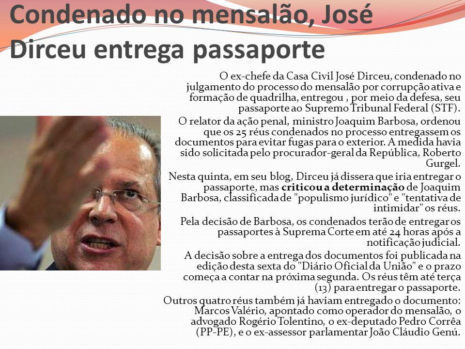 Condenado no mensalão, José Dirceu entrega passaporte O ex-chefe da Casa Civil José Dirceu, condenado no julgamento do processo do mensalão por corrup