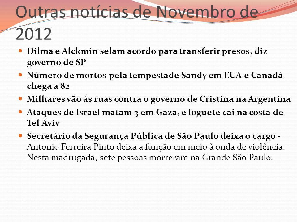 Outras notícias de Novembro de 2012  Dilma e Alckmin selam acordo para transferir presos, diz governo de SP  Número de mortos pela tempestade Sandy