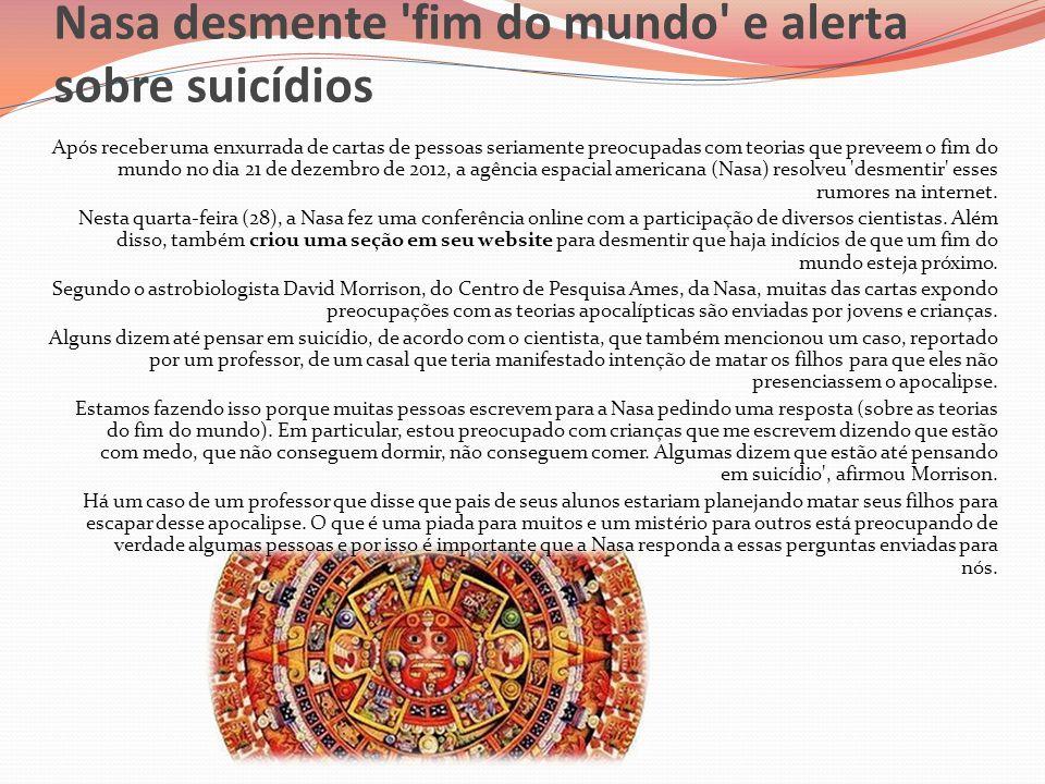 Nasa desmente 'fim do mundo' e alerta sobre suicídios Após receber uma enxurrada de cartas de pessoas seriamente preocupadas com teorias que preveem o