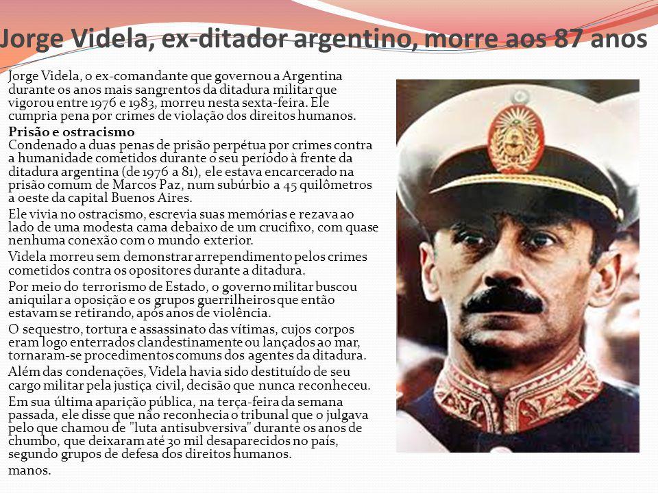 Jorge Videla, ex-ditador argentino, morre aos 87 anos  Jorge Videla, o ex-comandante que governou a Argentina durante os anos mais sangrentos da dita