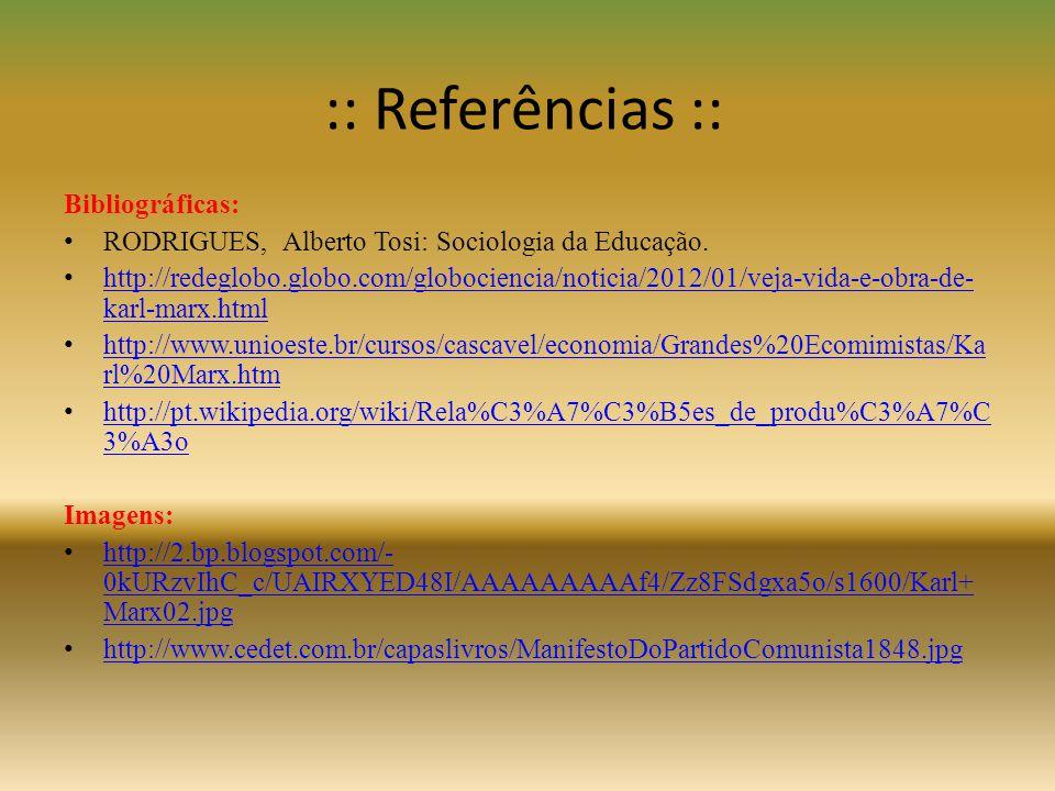 :: Referências :: Bibliográficas: • RODRIGUES, Alberto Tosi: Sociologia da Educação. • http://redeglobo.globo.com/globociencia/noticia/2012/01/veja-vi