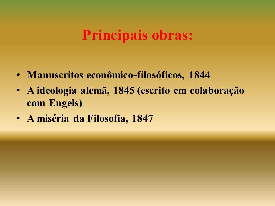 Principais obras: • Manuscritos econômico-filosóficos, 1844 • A ideologia alemã, 1845 (escrito em colaboração com Engels) • A miséria da Filosofia, 18